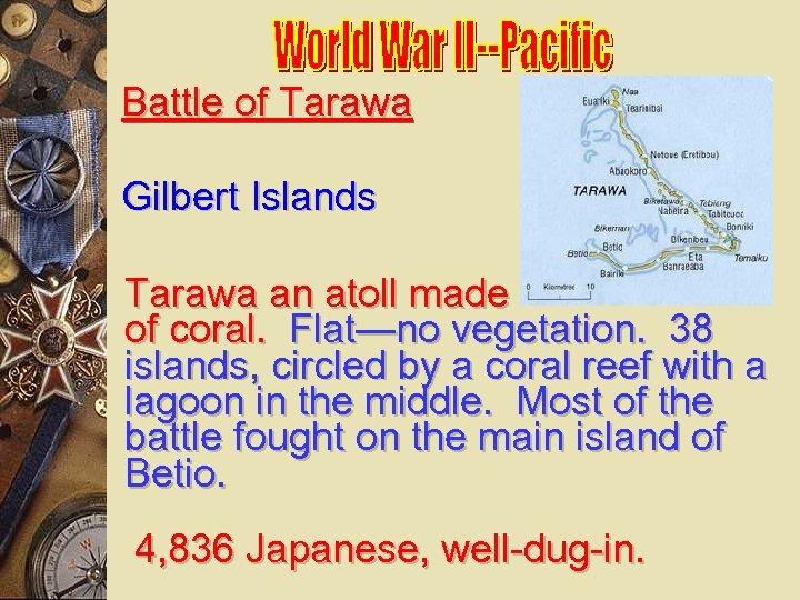 Battle of Tarawa Gilbert Islands Tarawa an atoll made of coral. Flat—no vegetation. 38