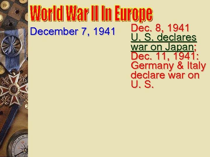 December 7, 1941 Dec. 8, 1941 U. S. declares war on Japan; Dec. 11,