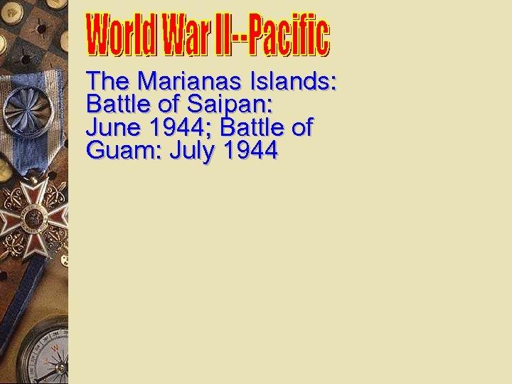 The Marianas Islands: Battle of Saipan: June 1944; Battle of Guam: July 1944