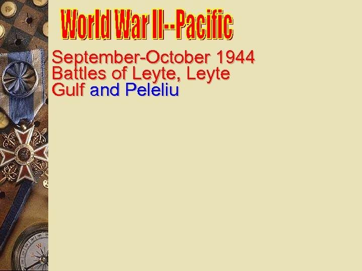 September-October 1944 Battles of Leyte, Leyte Gulf and Peleliu