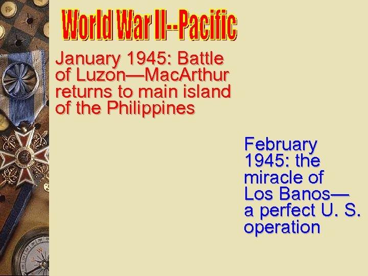 January 1945: Battle of Luzon—Mac. Arthur returns to main island of the Philippines February