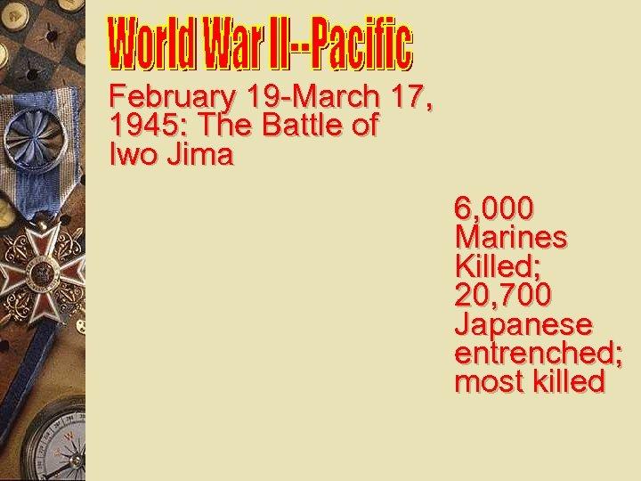 February 19 -March 17, 1945: The Battle of Iwo Jima 6, 000 Marines Killed;
