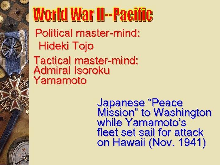 """Political master-mind: Hideki Tojo Tactical master-mind: Admiral Isoroku Yamamoto Japanese """"Peace Mission"""" to Washington"""