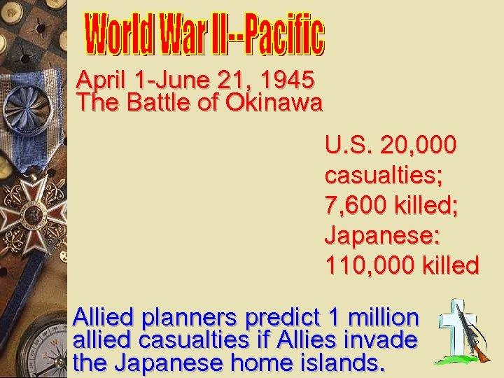 April 1 -June 21, 1945 The Battle of Okinawa U. S. 20, 000 casualties;