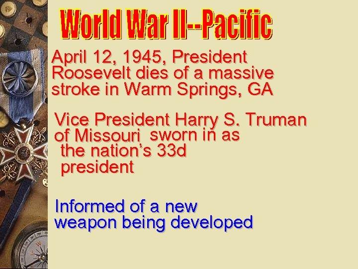 April 12, 1945, President Roosevelt dies of a massive stroke in Warm Springs, GA
