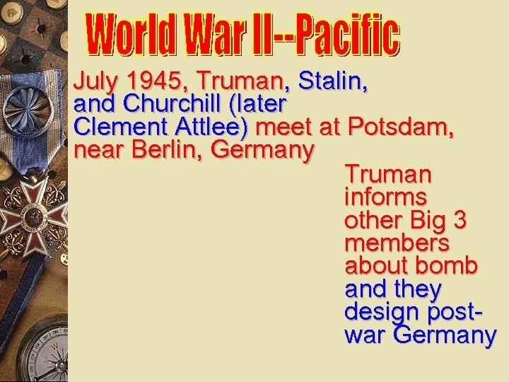 July 1945, Truman, Stalin, and Churchill (later Clement Attlee) meet at Potsdam, near Berlin,