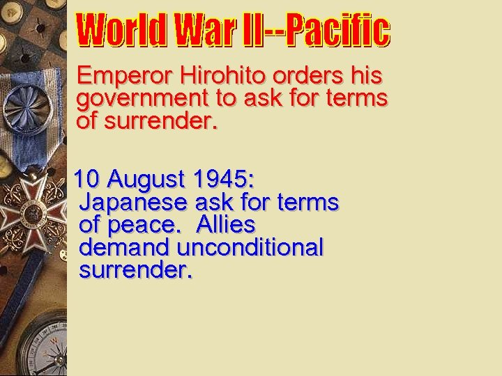 Emperor Hirohito orders his government to ask for terms of surrender. 10 August 1945: