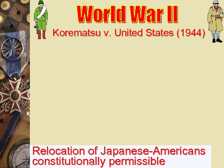 Korematsu v. United States (1944) Relocation of Japanese-Americans constitutionally permissible