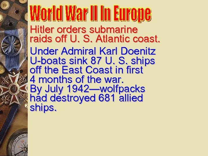 Hitler orders submarine raids off U. S. Atlantic coast. Under Admiral Karl Doenitz U-boats