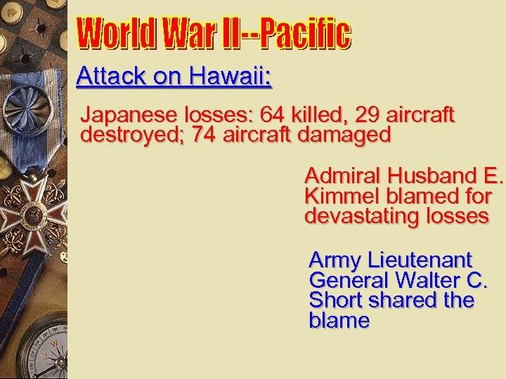 Attack on Hawaii: Japanese losses: 64 killed, 29 aircraft destroyed; 74 aircraft damaged Admiral
