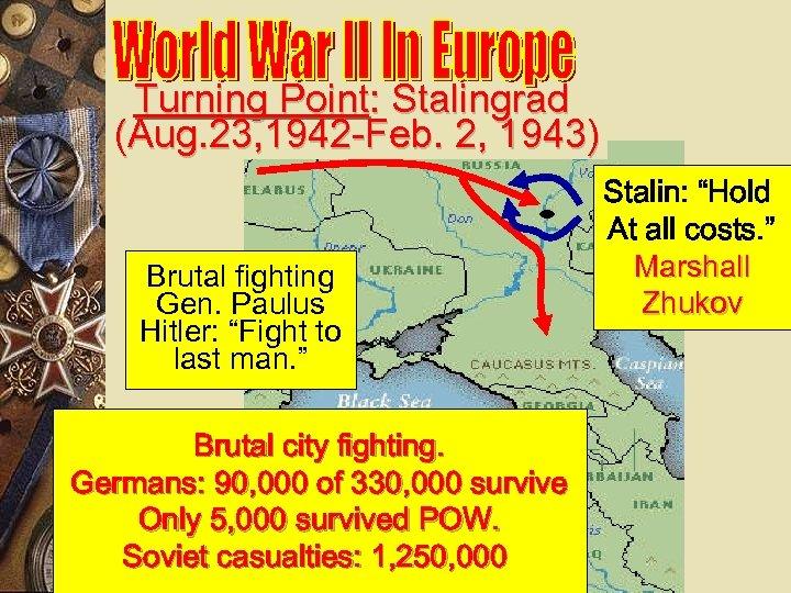 Turning Point: Stalingrad (Aug. 23, 1942 -Feb. 2, 1943) Brutal fighting Gen. Paulus Hitler: