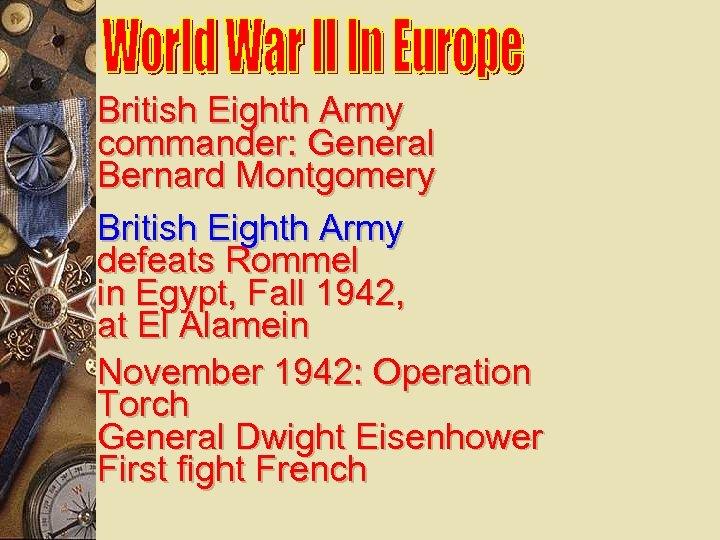 British Eighth Army commander: General Bernard Montgomery British Eighth Army defeats Rommel in Egypt,