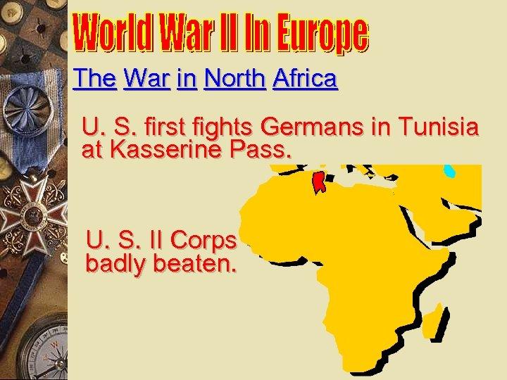 The War in North Africa U. S. first fights Germans in Tunisia at Kasserine