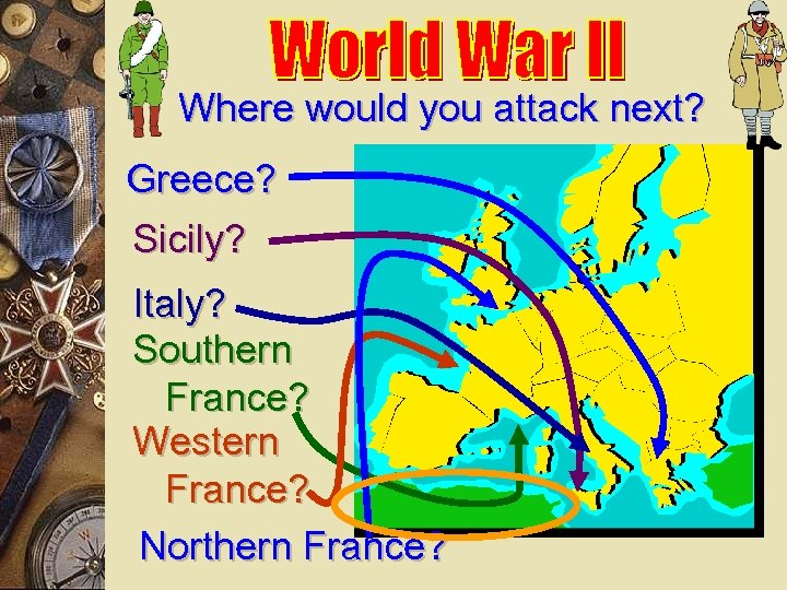 Where would you attack next? Greece? Sicily? Italy? Southern France? Western France? Northern France?