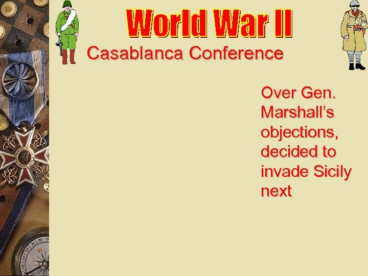 Casablanca Conference Over Gen. Marshall's objections, decided to invade Sicily next