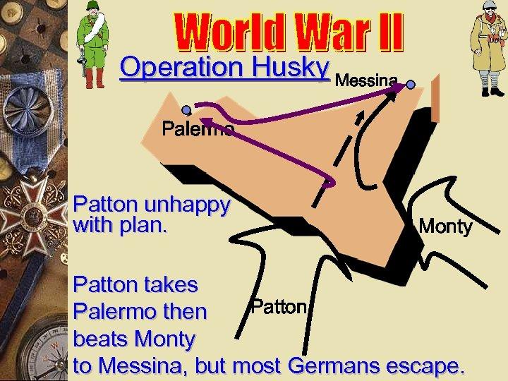 Operation Husky Messina Palermo Patton unhappy with plan. Monty Patton takes Patton Palermo then