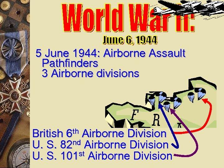 5 June 1944: Airborne Assault Pathfinders 3 Airborne divisions British 6 th Airborne Division
