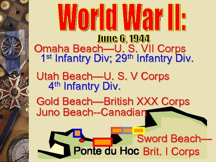Omaha Beach—U. S. VII Corps 1 st Infantry Div; 29 th Infantry Div. Utah