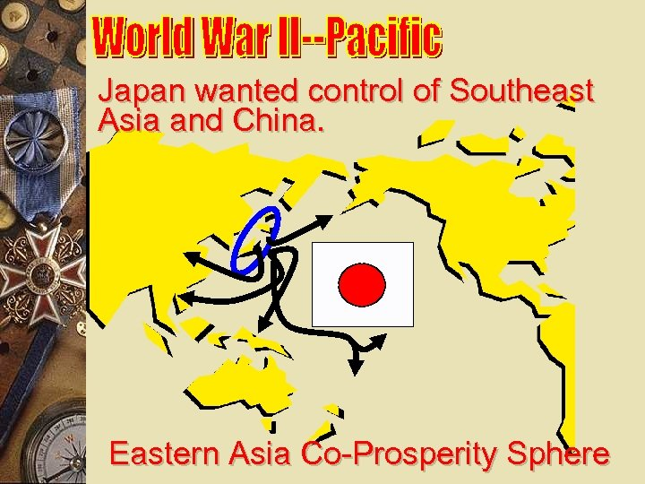 Japan wanted control of Southeast Asia and China. Eastern Asia Co-Prosperity Sphere