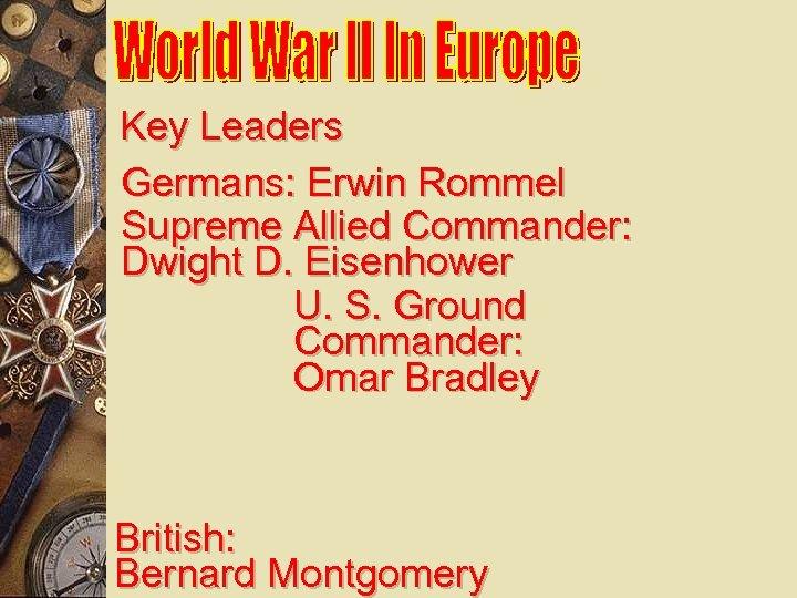 Key Leaders Germans: Erwin Rommel Supreme Allied Commander: Dwight D. Eisenhower U. S. Ground
