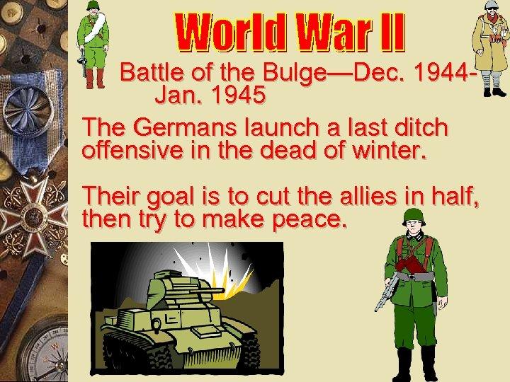 Battle of the Bulge—Dec. 1944 Jan. 1945 The Germans launch a last ditch offensive