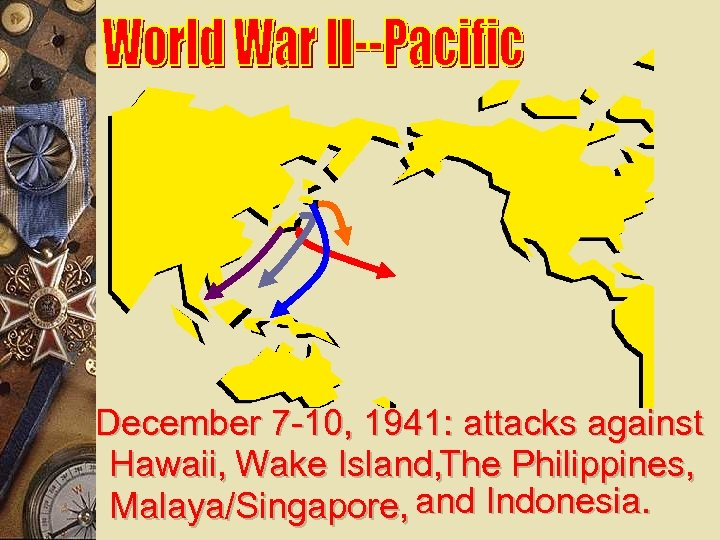 December 7 -10, 1941: attacks against Hawaii, Wake Island, The Philippines, Malaya/Singapore, and Indonesia.