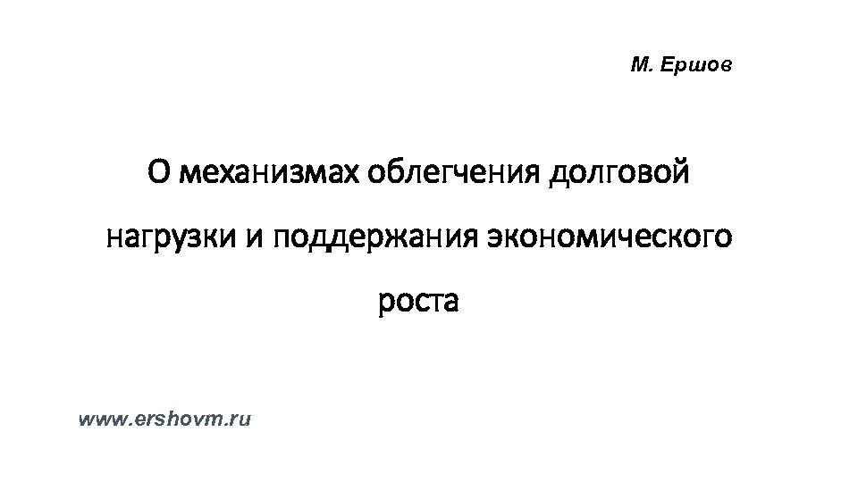 М. Ершов О механизмах облегчения долговой нагрузки и поддержания экономического роста www. ershovm. ru