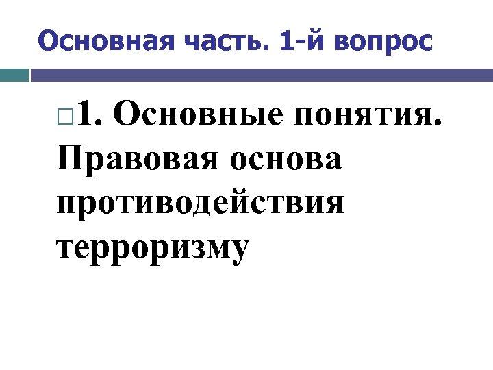 Основная часть. 1 -й вопрос 1. Основные понятия. Правовая основа противодействия терроризму