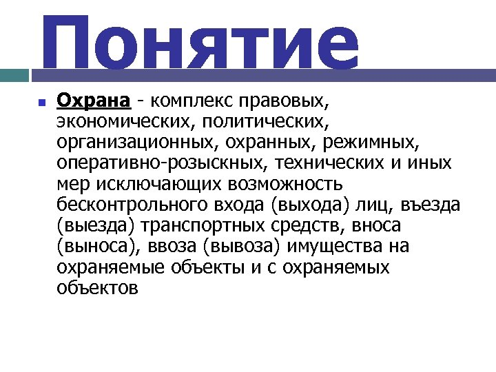 Понятие n Охрана - комплекс правовых, экономических, политических, организационных, охранных, режимных, оперативно-розыскных, технических и