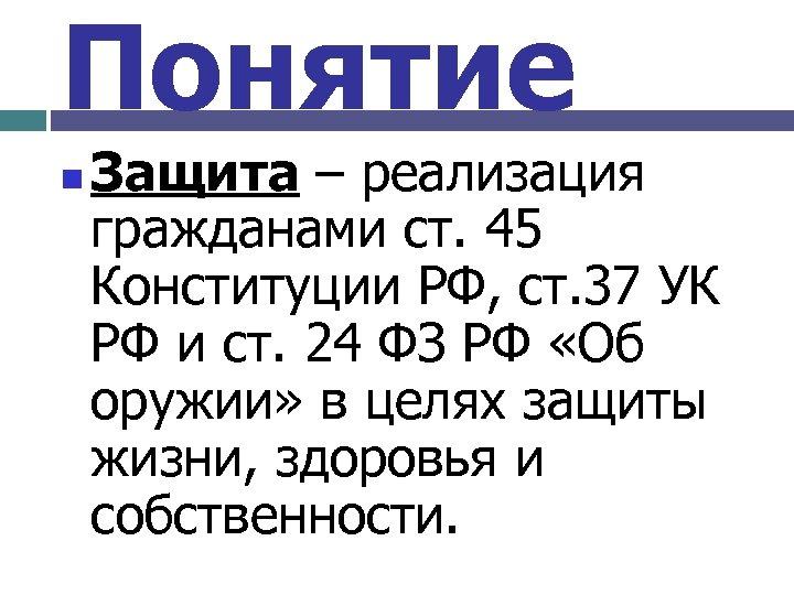 Понятие n Защита – реализация гражданами ст. 45 Конституции РФ, ст. 37 УК РФ