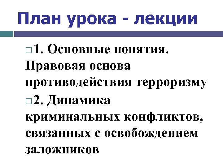 План урока - лекции 1. Основные понятия. Правовая основа противодействия терроризму 2. Динамика криминальных