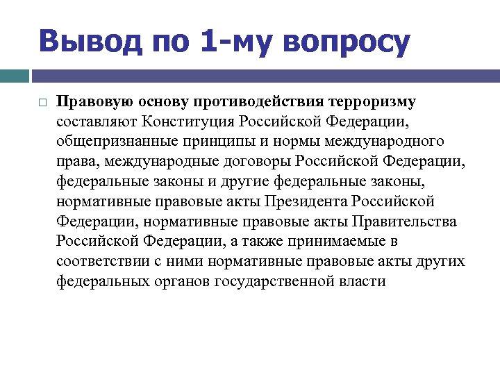 Вывод по 1 -му вопросу Правовую основу противодействия терроризму составляют Конституция Российской Федерации, общепризнанные