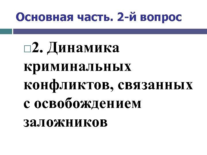 Основная часть. 2 -й вопрос 2. Динамика криминальных конфликтов, связанных с освобождением заложников
