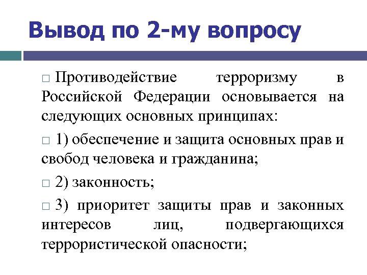 Вывод по 2 -му вопросу Противодействие терроризму в Российской Федерации основывается на следующих основных