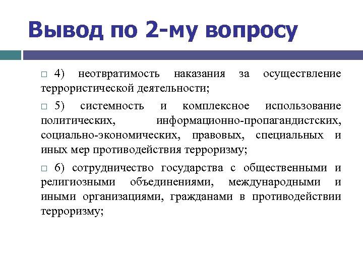 Вывод по 2 -му вопросу 4) неотвратимость наказания за осуществление террористической деятельности; 5) системность