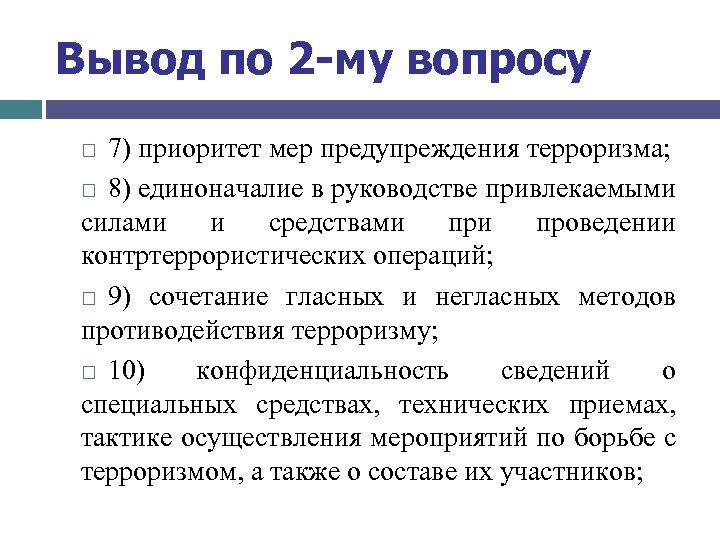 Вывод по 2 -му вопросу 7) приоритет мер предупреждения терроризма; 8) единоначалие в руководстве