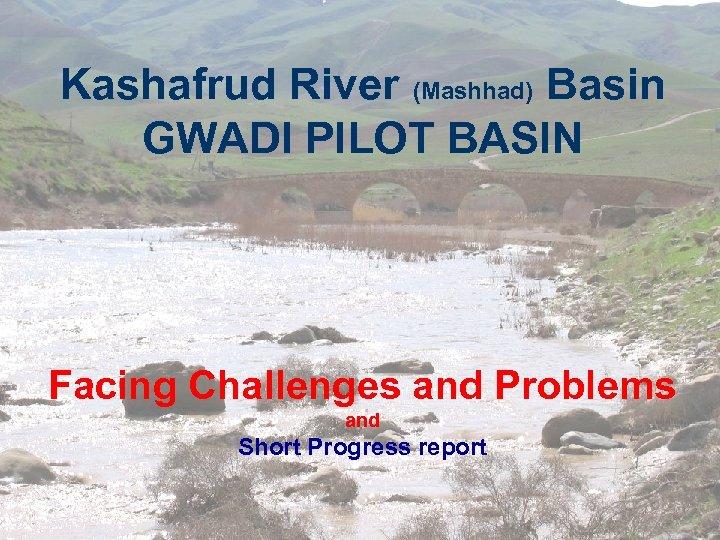 Kashafrud River (Mashhad) Basin GWADI PILOT BASIN Facing Challenges and Problems and Short Progress