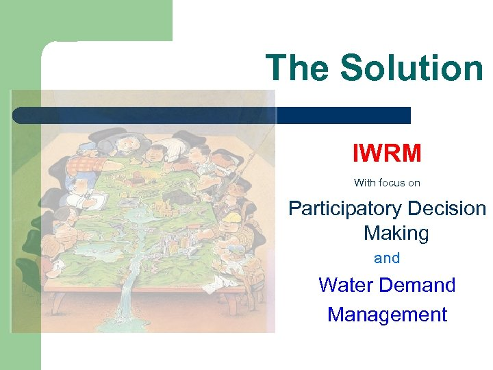 The Solution IWRM With focus on Participatory Decision Making and Water Demand Management