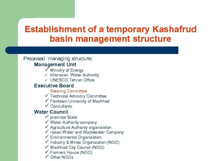 Establishment of a temporary Kashafrud basin management structure Proposed managing structure: Management Unit ü