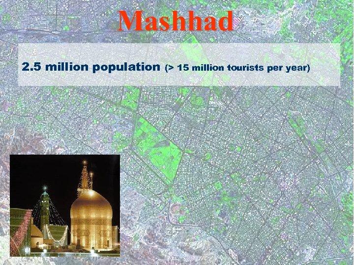 Mashhad 2. 5 million population (> 15 million tourists per year)