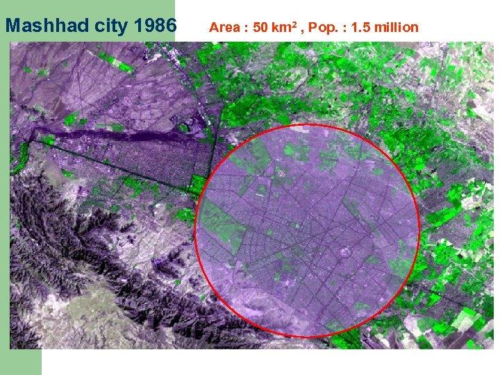 Mashhad city 1986 Area : 50 km 2 , Pop. : 1. 5 million