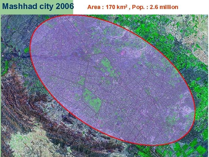Mashhad city 2006 Area : 170 km 2 , Pop. : 2. 6 million