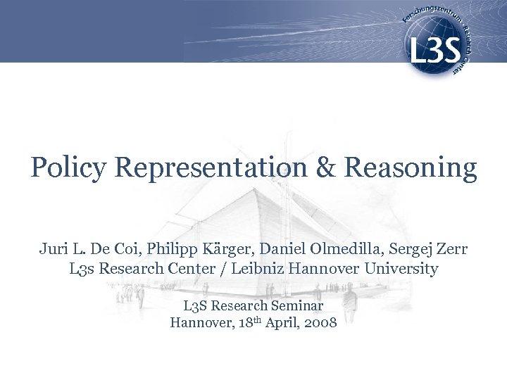 Policy Representation & Reasoning Juri L. De Coi, Philipp Kärger, Daniel Olmedilla, Sergej Zerr