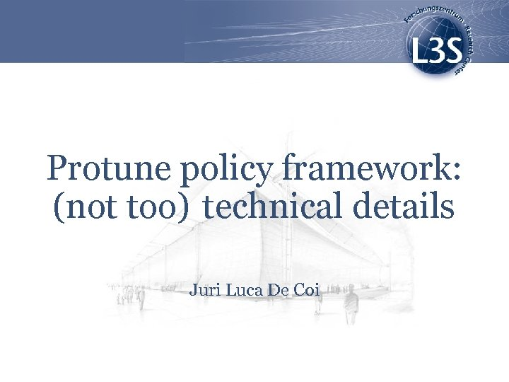 Protune policy framework: (not too) technical details Juri Luca De Coi