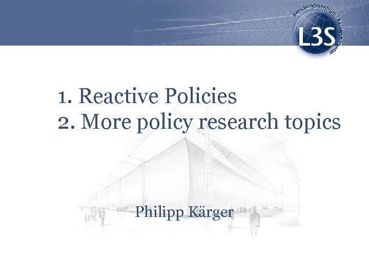 1. Reactive Policies 2. More policy research topics Philipp Kärger