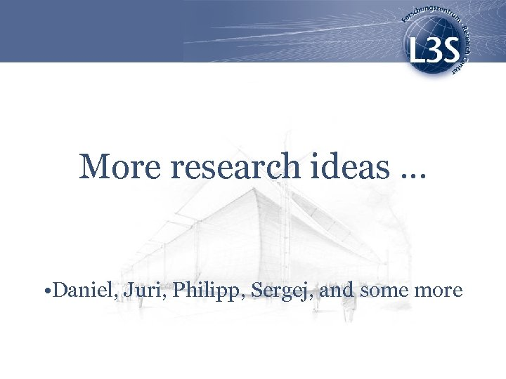 More research ideas … • Daniel, Juri, Philipp, Sergej, and some more