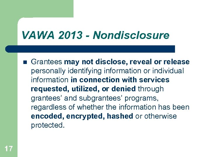 VAWA 2013 - Nondisclosure 17 Grantees may not disclose, reveal or release personally identifying