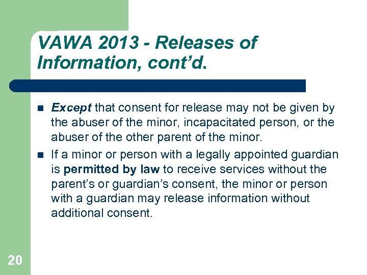 VAWA 2013 - Releases of Information, cont'd. 20 Except that consent for release may