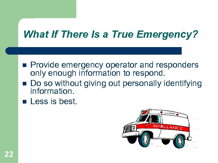 What If There Is a True Emergency? 22 Provide emergency operator and responders only
