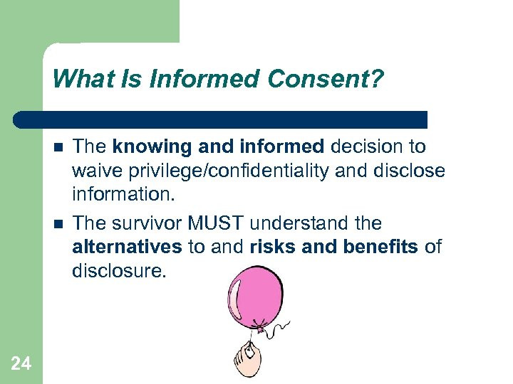 What Is Informed Consent? 24 The knowing and informed decision to waive privilege/confidentiality and